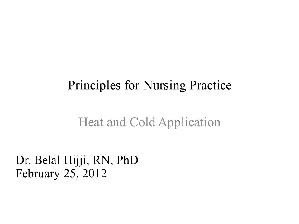 Principles for Nursing Practice Heat and Cold Application Dr. Belal Hijji, RN, PhD February 25, 2012