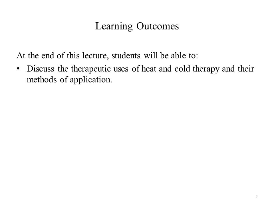 Learning Outcomes At the end of this lecture, students will be able to: Discuss the therapeutic uses of heat and cold therapy and their methods of app