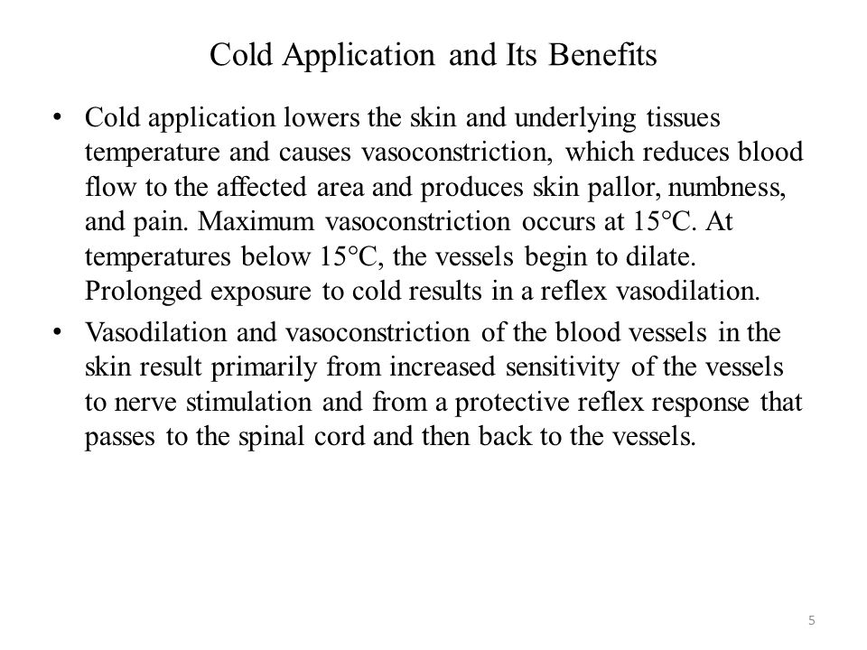 Cold Application and Its Benefits (Continued…) The benefits of cold application include decreasing blood flow to site of injury, thereby decreasing inflammation and edema formation, and facilitating clotting and control of bleeding.