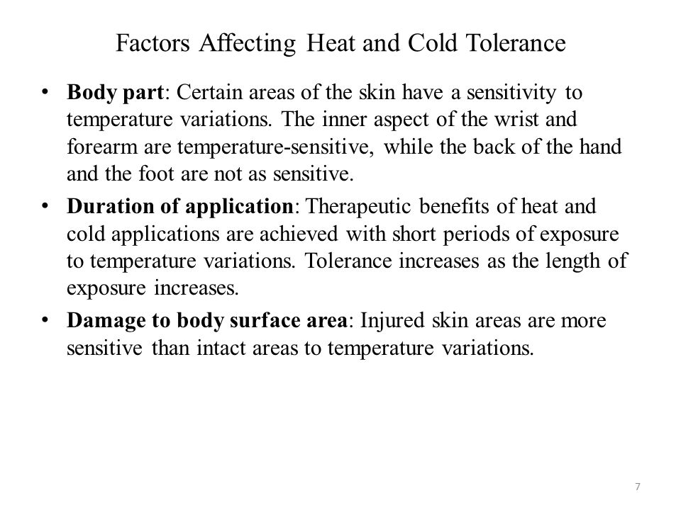 Factors Affecting Heat and Cold Tolerance 7 Body part: Certain areas of the skin have a sensitivity to temperature variations. The inner aspect of the