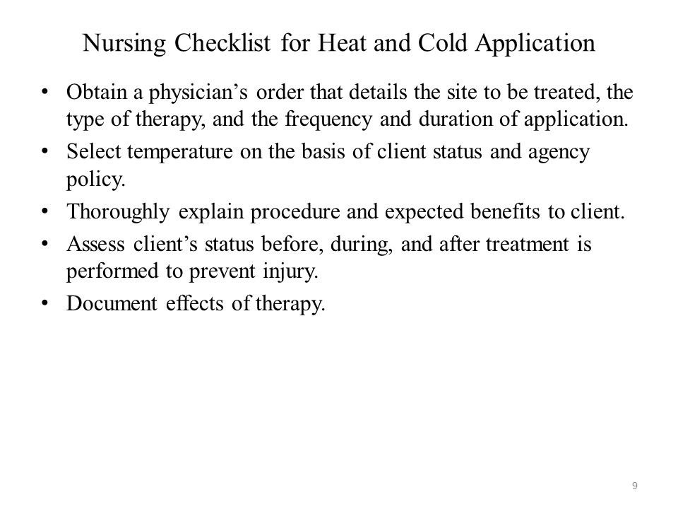 Nursing Checklist for Heat and Cold Application 9 Obtain a physician's order that details the site to be treated, the type of therapy, and the frequen
