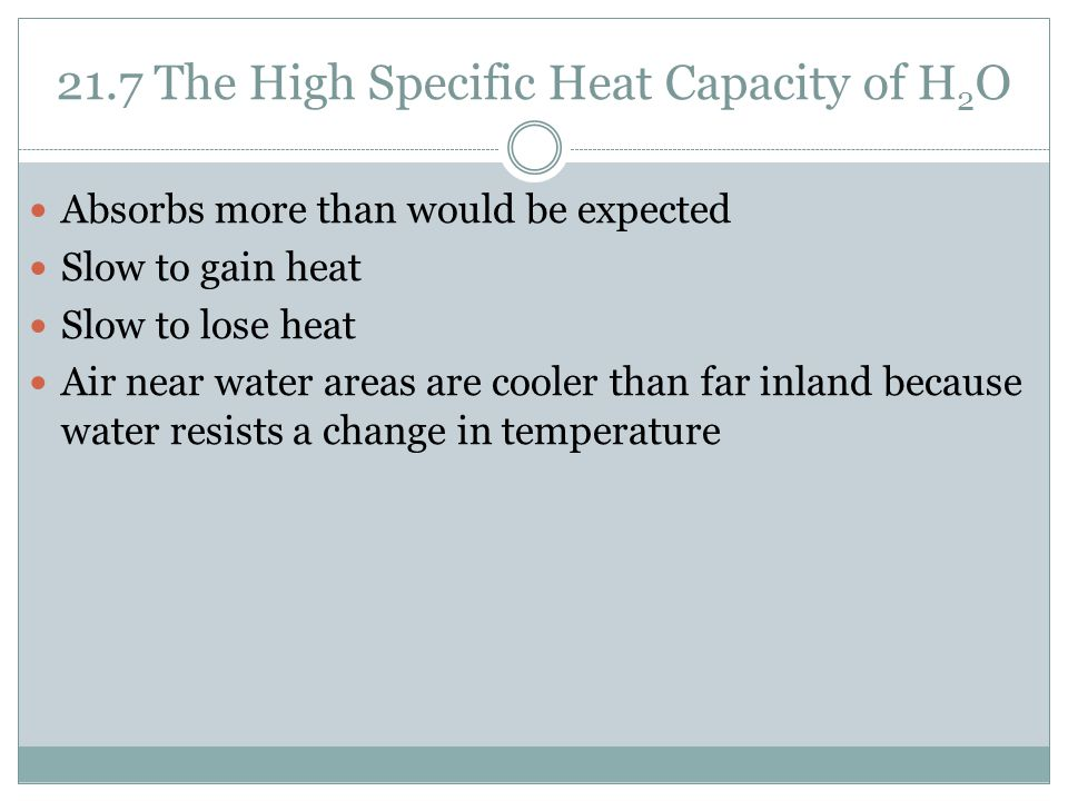 21.7 The High Specific Heat Capacity of H 2 O Absorbs more than would be expected Slow to gain heat Slow to lose heat Air near water areas are cooler than far inland because water resists a change in temperature