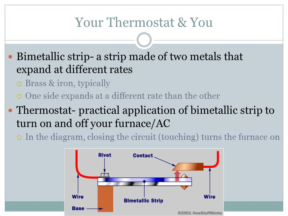 Your Thermostat & You Bimetallic strip- a strip made of two metals that expand at different rates  Brass & iron, typically  One side expands at a different rate than the other Thermostat- practical application of bimetallic strip to turn on and off your furnace/AC  In the diagram, closing the circuit (touching) turns the furnace on