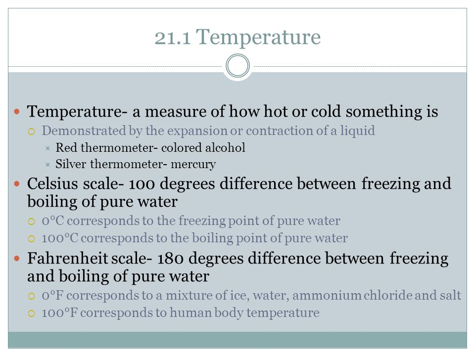 21.1 Temperature Temperature- a measure of how hot or cold something is  Demonstrated by the expansion or contraction of a liquid  Red thermometer- colored alcohol  Silver thermometer- mercury Celsius scale- 100 degrees difference between freezing and boiling of pure water  0°C corresponds to the freezing point of pure water  100°C corresponds to the boiling point of pure water Fahrenheit scale- 180 degrees difference between freezing and boiling of pure water  0°F corresponds to a mixture of ice, water, ammonium chloride and salt  100°F corresponds to human body temperature