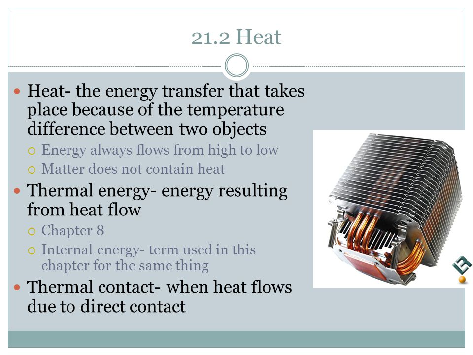 21.2 Heat Heat- the energy transfer that takes place because of the temperature difference between two objects  Energy always flows from high to low  Matter does not contain heat Thermal energy- energy resulting from heat flow  Chapter 8  Internal energy- term used in this chapter for the same thing Thermal contact- when heat flows due to direct contact