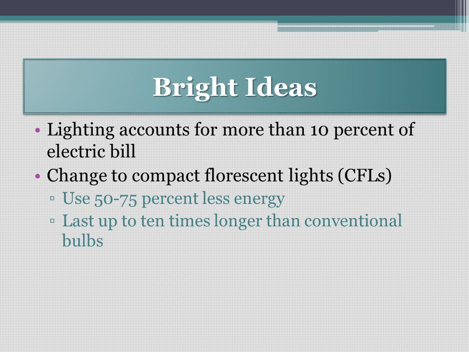 Bright Ideas Lighting accounts for more than 10 percent of electric bill Change to compact florescent lights (CFLs) ▫Use 50-75 percent less energy ▫Last up to ten times longer than conventional bulbs