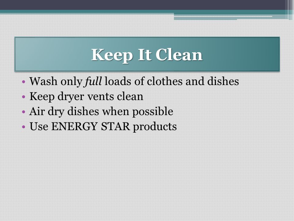 Keep It Clean Wash only full loads of clothes and dishes Keep dryer vents clean Air dry dishes when possible Use ENERGY STAR products