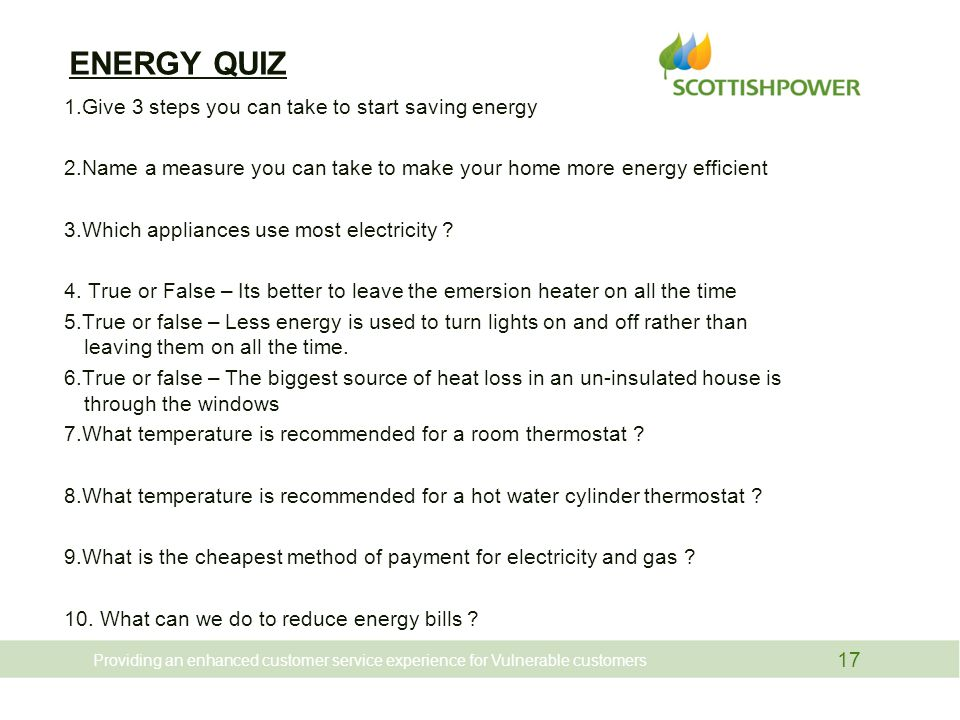 ENERGY QUIZ 1.Give 3 steps you can take to start saving energy 2.Name a measure you can take to make your home more energy efficient 3.Which appliances use most electricity .