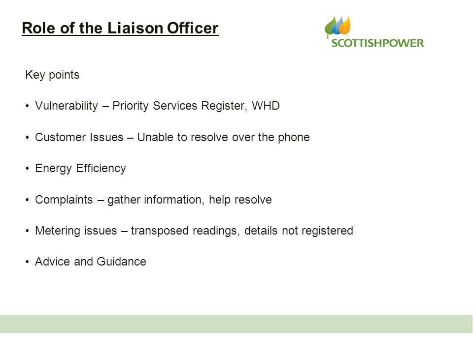 Role of the Liaison Officer Key points Vulnerability – Priority Services Register, WHD Customer Issues – Unable to resolve over the phone Energy Efficiency Complaints – gather information, help resolve Metering issues – transposed readings, details not registered Advice and Guidance 3