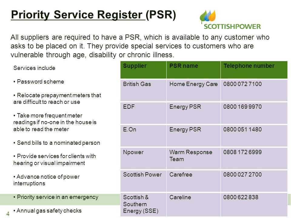 Services include Password scheme Relocate prepayment meters that are difficult to reach or use Take more frequent meter readings if no-one in the house is able to read the meter Send bills to a nominated person Provide services for clients with hearing or visual impairment Advance notice of power interruptions Priority service in an emergency Annual gas safety checks Priority Service Register (PSR) 4 All suppliers are required to have a PSR, which is available to any customer who asks to be placed on it.