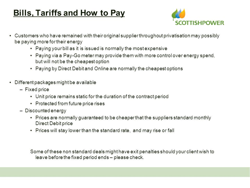 Bills, Tariffs and How to Pay Customers who have remained with their original supplier throughout privatisation may possibly be paying more for their energy Paying your bill as it is issued is normally the most expensive Paying via a Pay-Go meter may provide them with more control over energy spend, but will not be the cheapest option Paying by Direct Debit and Online are normally the cheapest options Different packages might be available –Fixed price Unit price remains static for the duration of the contract period Protected from future price rises –Discounted energy Prices are normally guaranteed to be cheaper that the suppliers standard monthly Direct Debit price Prices will stay lower than the standard rate, and may rise or fall Some of these non standard deals might have exit penalties should your client wish to leave before the fixed period ends – please check.
