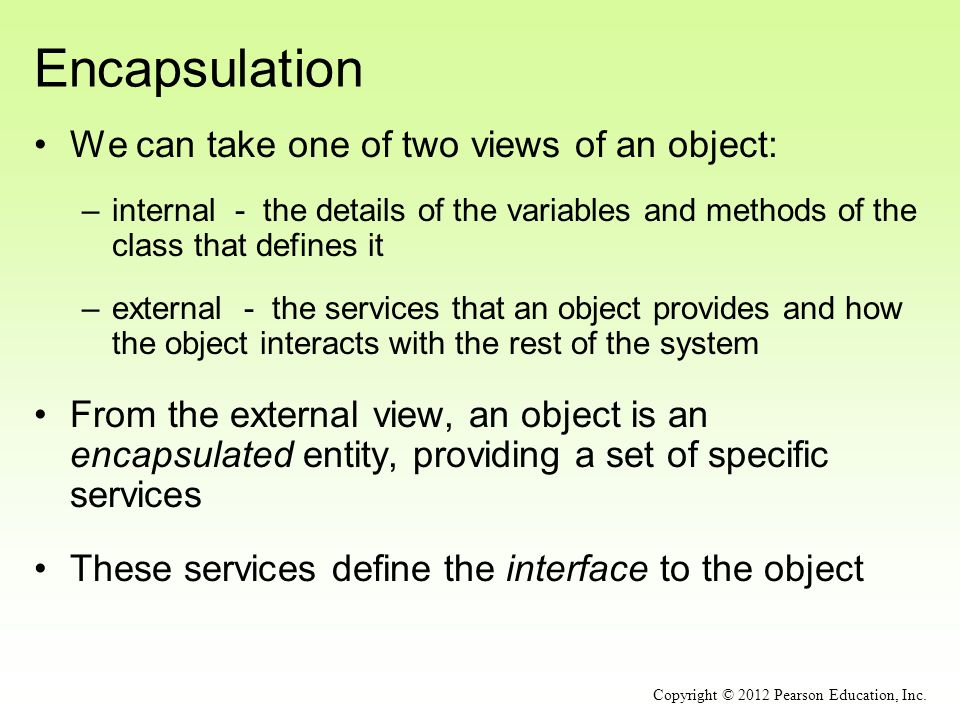 Encapsulation We can take one of two views of an object: –internal - the details of the variables and methods of the class that defines it –external -