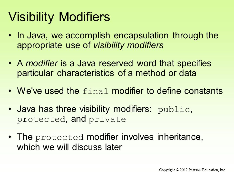 Visibility Modifiers In Java, we accomplish encapsulation through the appropriate use of visibility modifiers A modifier is a Java reserved word that