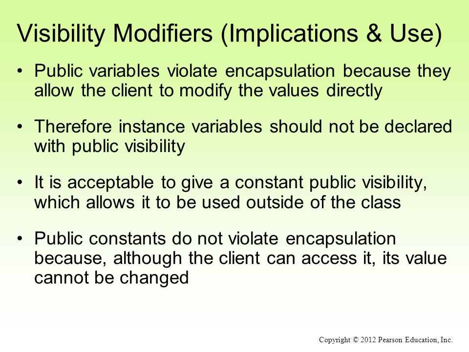 Visibility Modifiers (Implications & Use) Public variables violate encapsulation because they allow the client to modify the values directly Therefore