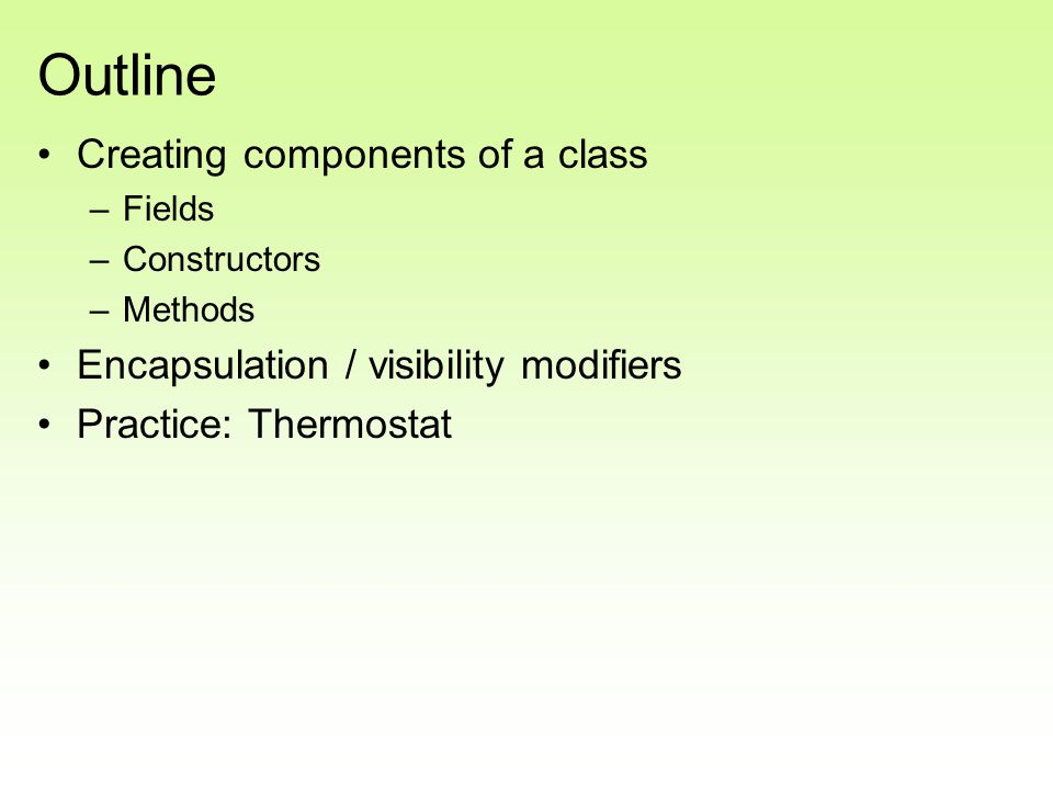 Outline Creating components of a class –Fields –Constructors –Methods Encapsulation / visibility modifiers Practice: Thermostat