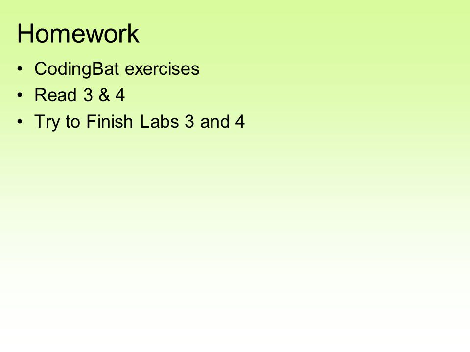 Homework CodingBat exercises Read 3 & 4 Try to Finish Labs 3 and 4