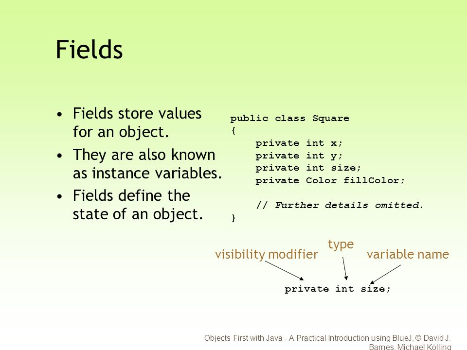Objects First with Java - A Practical Introduction using BlueJ, © David J. Barnes, Michael Kölling Fields Fields store values for an object. They are