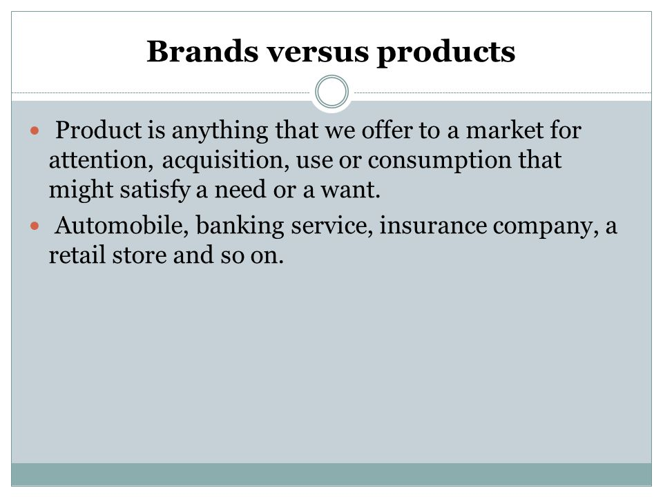 Brands versus products Product is anything that we offer to a market for attention, acquisition, use or consumption that might satisfy a need or a wan