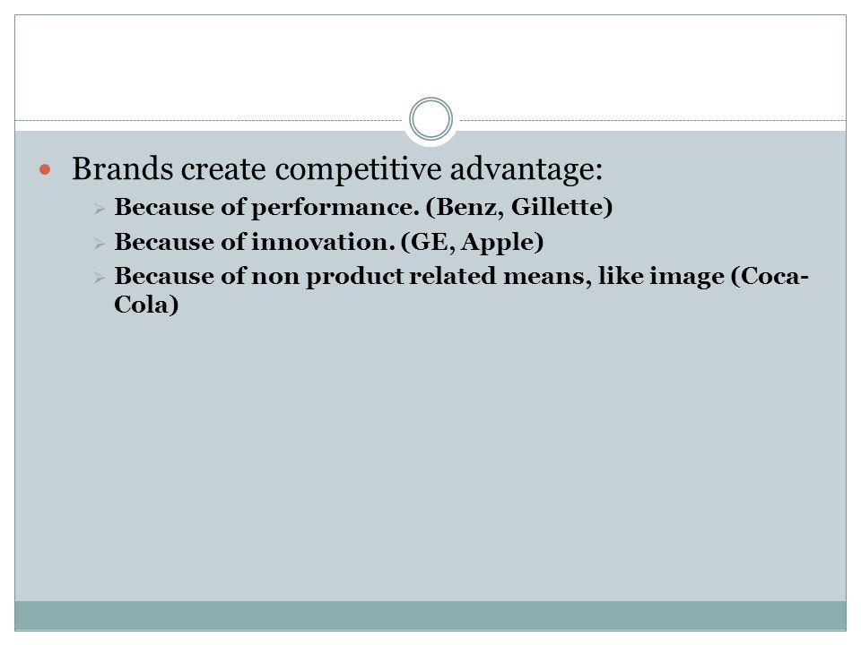 Brands create competitive advantage:  Because of performance. (Benz, Gillette)  Because of innovation. (GE, Apple)  Because of non product related