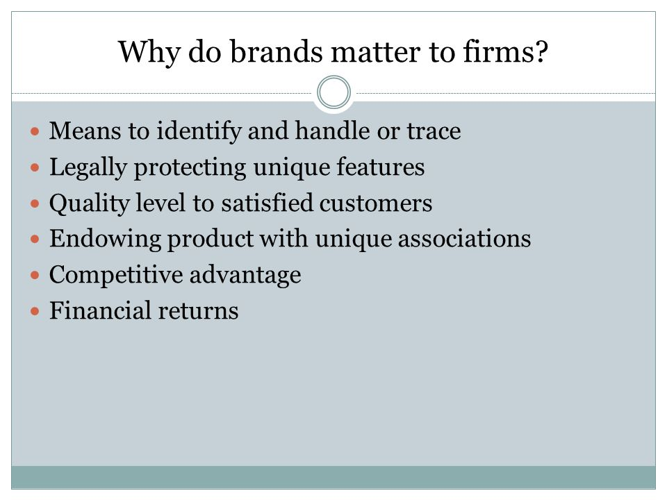 Why do brands matter to firms? Means to identify and handle or trace Legally protecting unique features Quality level to satisfied customers Endowing