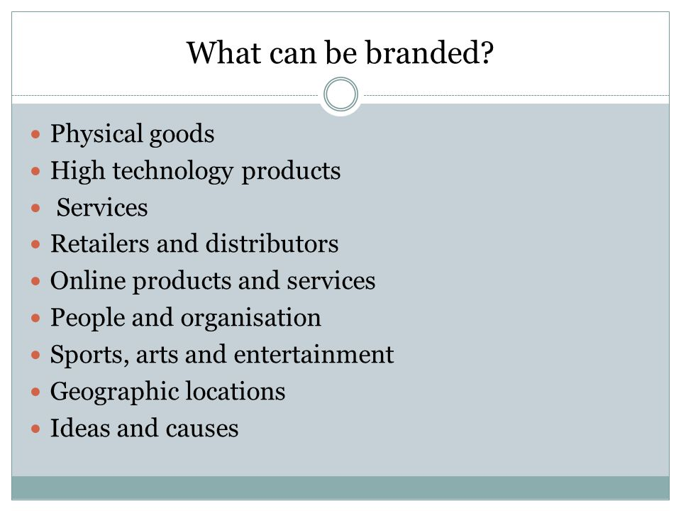 What can be branded? Physical goods High technology products Services Retailers and distributors Online products and services People and organisation