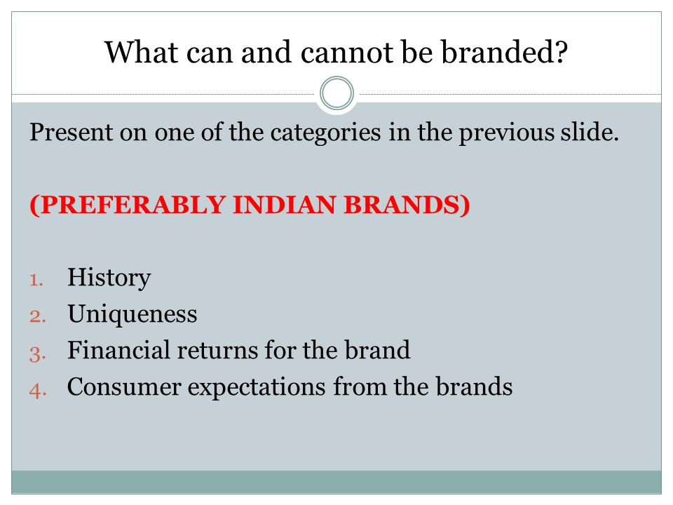 What can and cannot be branded? Present on one of the categories in the previous slide. (PREFERABLY INDIAN BRANDS) 1. History 2. Uniqueness 3. Financi
