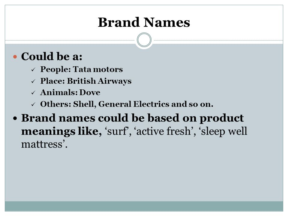 Brand Names Could be a: People: Tata motors Place: British Airways Animals: Dove Others: Shell, General Electrics and so on. Brand names could be base