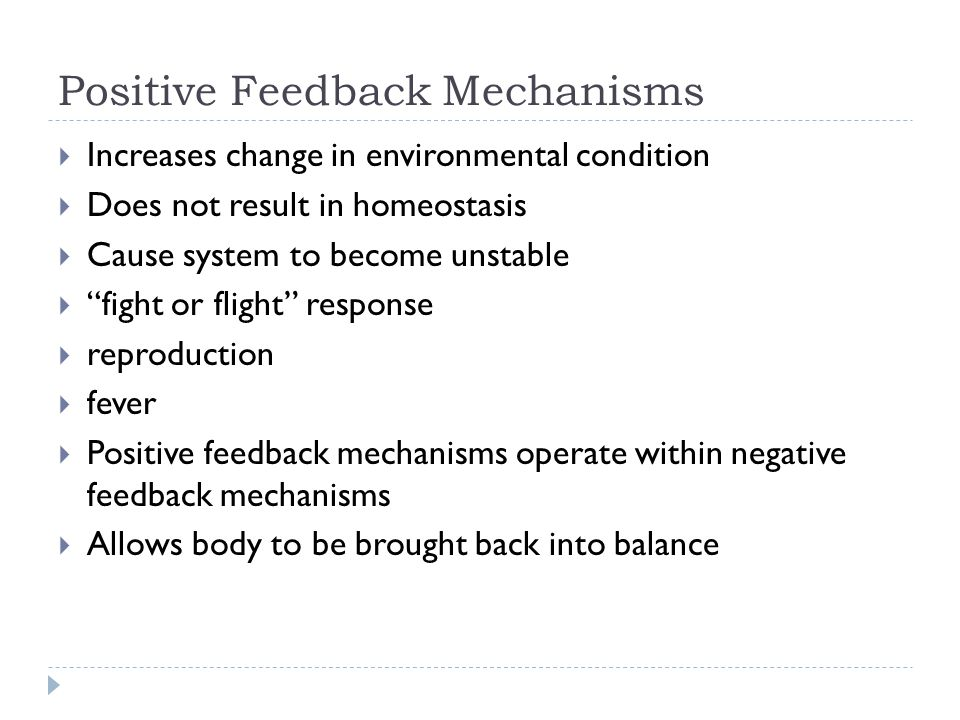 Positive Feedback Mechanisms  Increases change in environmental condition  Does not result in homeostasis  Cause system to become unstable  fight or flight response  reproduction  fever  Positive feedback mechanisms operate within negative feedback mechanisms  Allows body to be brought back into balance