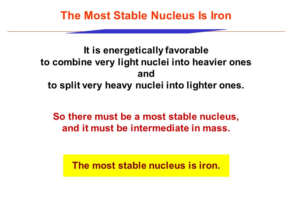 The Most Stable Nucleus Is Iron It is energetically favorable to combine very light nuclei into heavier ones and to split very heavy nuclei into lighter ones.