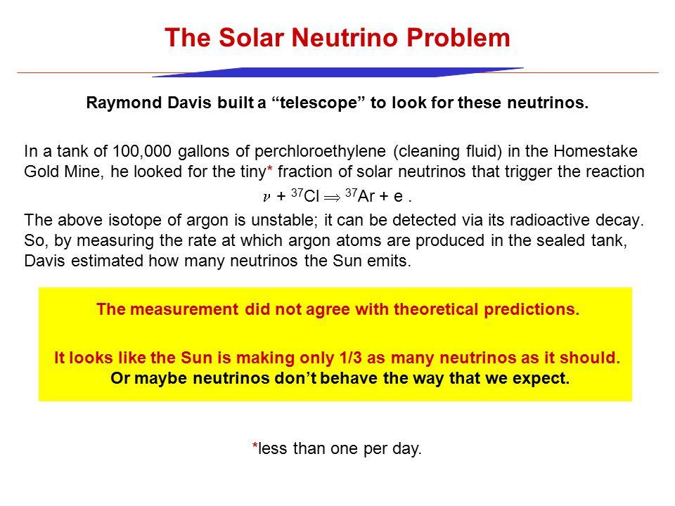 Raymond Davis built a telescope to look for these neutrinos.