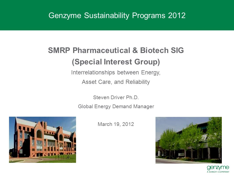 Genzyme Sustainability Programs Linking energy management to asset care and reliability Critical manufacturing air handler simultaneous H&C fault - Abnormal valve operation and excessive wear - Threat to operations (potential recordable deviation and loss of productivity in space and product) - 55k in energy being lost