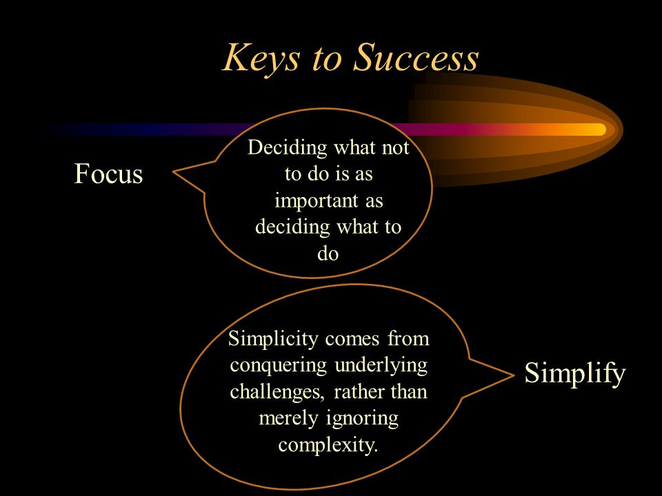 Keys to Success Focus Deciding what not to do is as important as deciding what to do Simplify Simplicity comes from conquering underlying challenges,