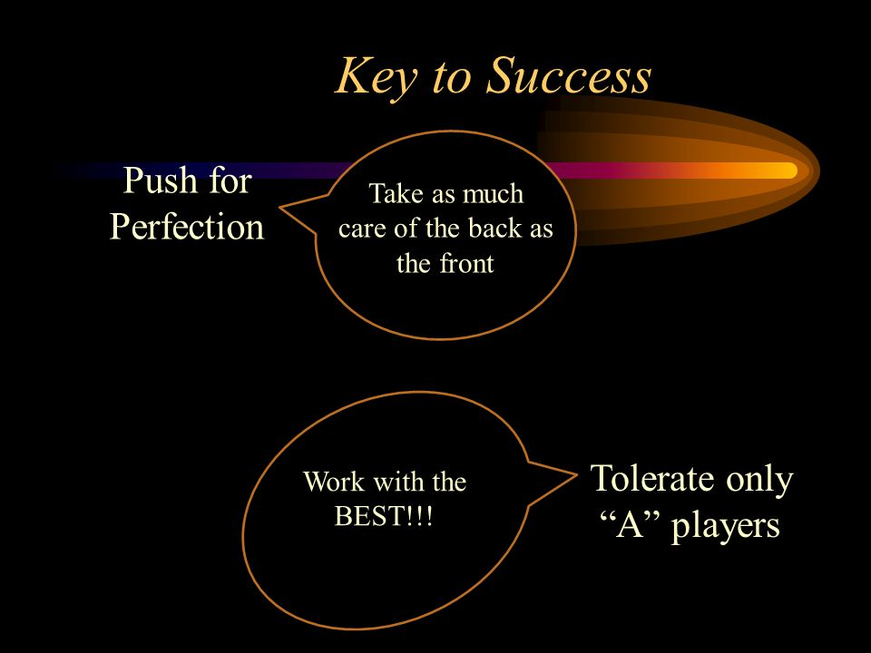 """Key to Success Push for Perfection Take as much care of the back as the front Work with the BEST!!! Tolerate only """"A"""" players"""