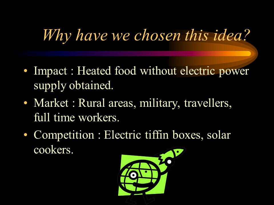 Why have we chosen this idea? Impact : Heated food without electric power supply obtained. Market : Rural areas, military, travellers, full time worke
