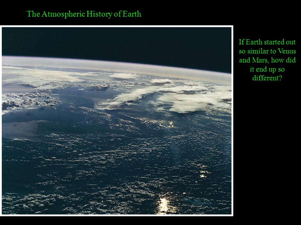The Atmospheric History of Earth If Earth started out so similar to Venus and Mars, how did it end up so different