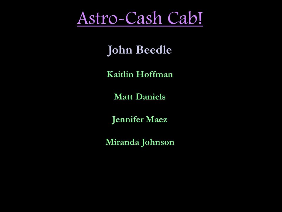 Astro-Cash Cab! John Beedle Kaitlin Hoffman Matt Daniels Jennifer Maez Miranda Johnson