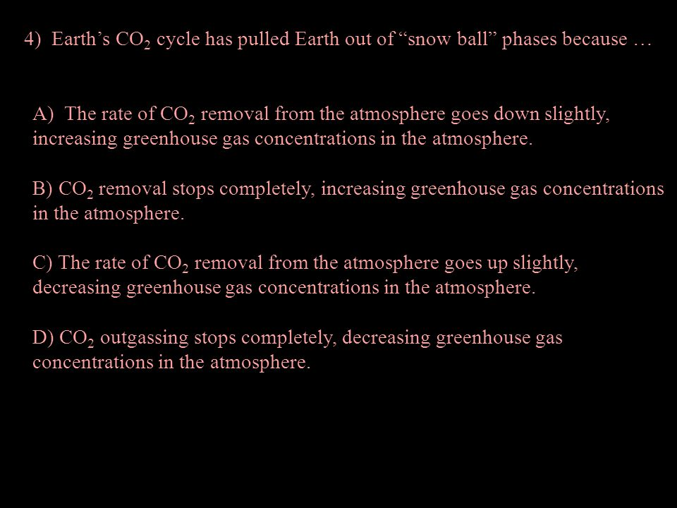 4) Earth's CO 2 cycle has pulled Earth out of snow ball phases because … A) The rate of CO 2 removal from the atmosphere goes down slightly, increasing greenhouse gas concentrations in the atmosphere.