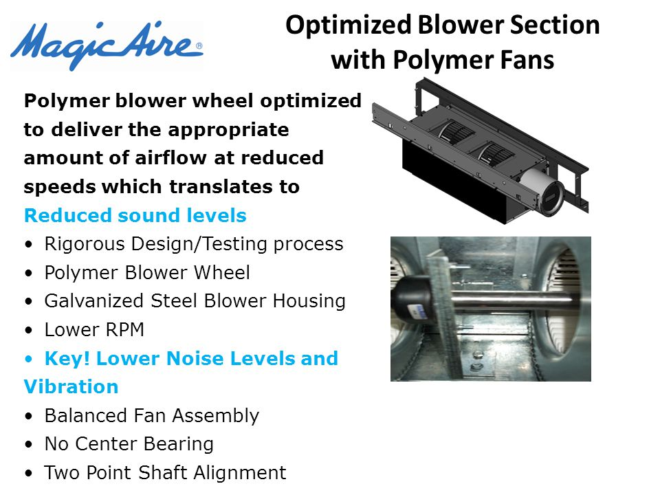 Optimized Blower Section with Polymer Fans Polymer blower wheel optimized to deliver the appropriate amount of airflow at reduced speeds which translates to Reduced sound levels Rigorous Design/Testing process Polymer Blower Wheel Galvanized Steel Blower Housing Lower RPM Key.