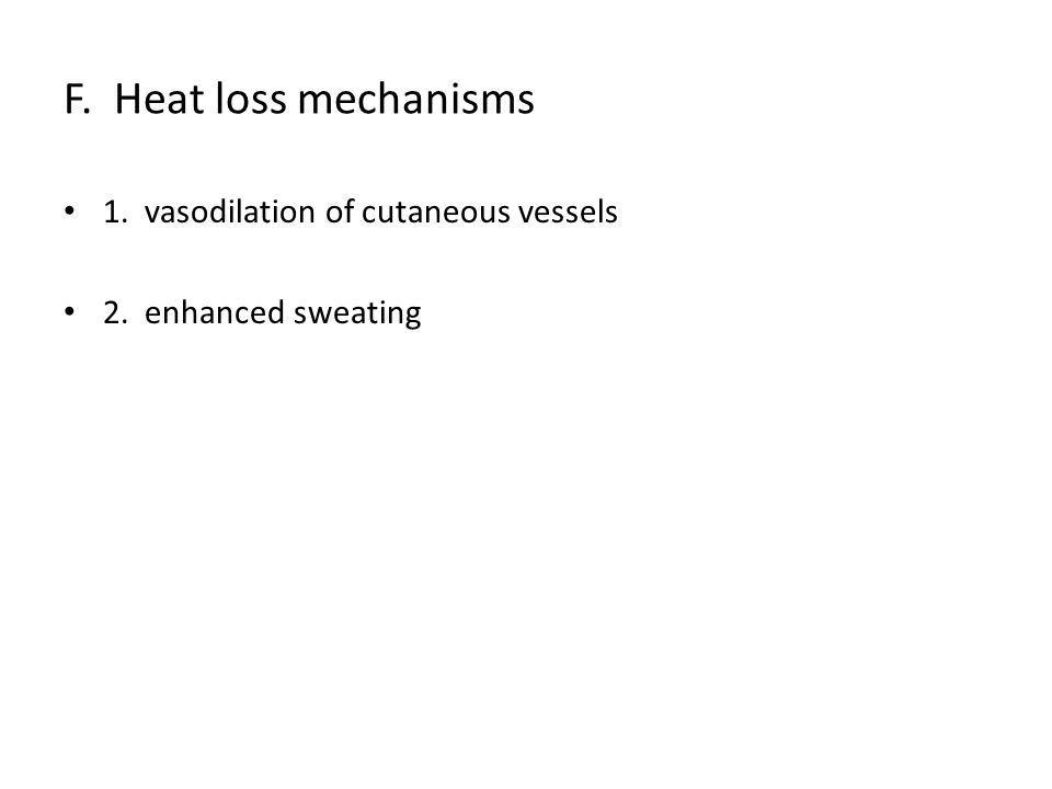 F. Heat loss mechanisms 1. vasodilation of cutaneous vessels 2. enhanced sweating