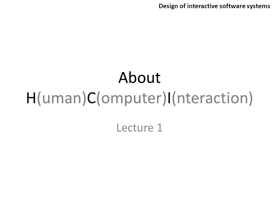 About H(uman)C(omputer)I(nteraction) Lecture 1 Design of interactive software systems