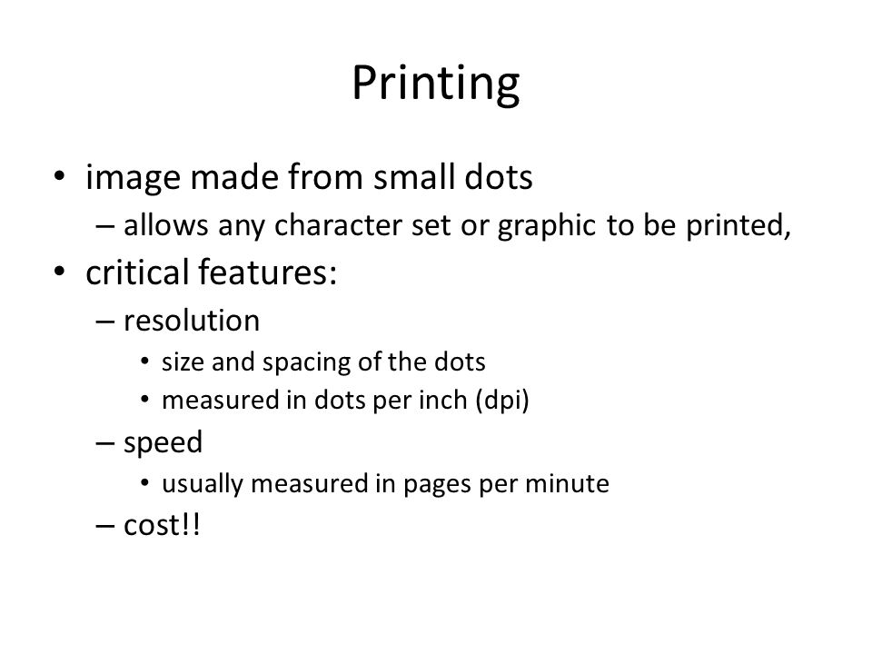Printing image made from small dots – allows any character set or graphic to be printed, critical features: – resolution size and spacing of the dots measured in dots per inch (dpi) – speed usually measured in pages per minute – cost!!