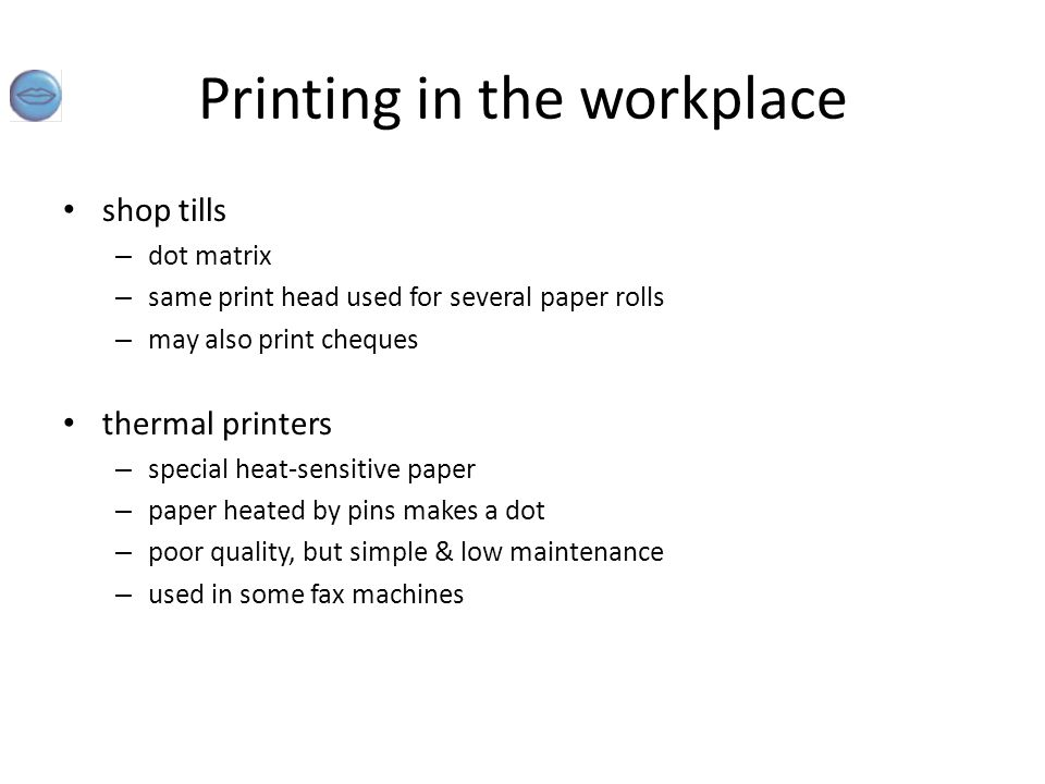 Printing in the workplace shop tills – dot matrix – same print head used for several paper rolls – may also print cheques thermal printers – special h
