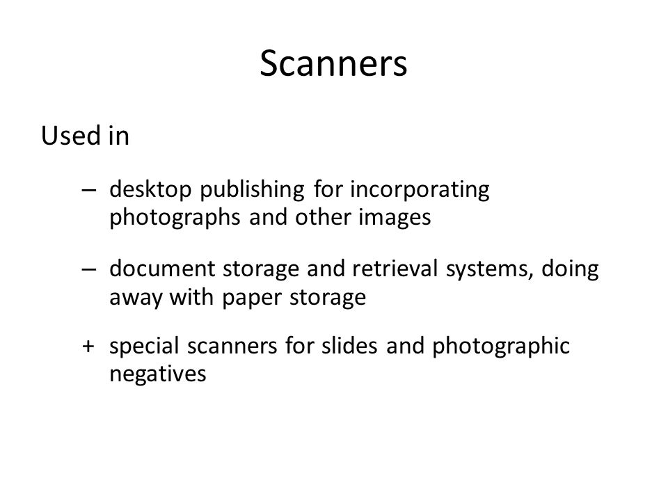 Scanners Used in – desktop publishing for incorporating photographs and other images – document storage and retrieval systems, doing away with paper s