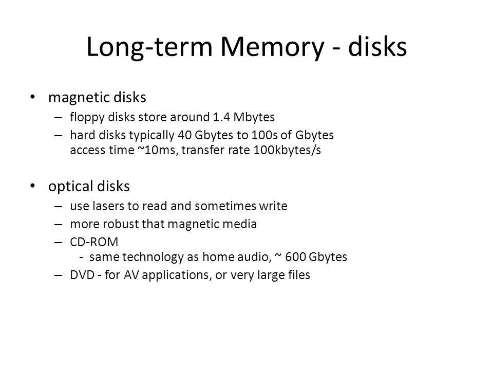 Long-term Memory - disks magnetic disks – floppy disks store around 1.4 Mbytes – hard disks typically 40 Gbytes to 100s of Gbytes access time ~10ms, transfer rate 100kbytes/s optical disks – use lasers to read and sometimes write – more robust that magnetic media – CD-ROM - same technology as home audio, ~ 600 Gbytes – DVD - for AV applications, or very large files