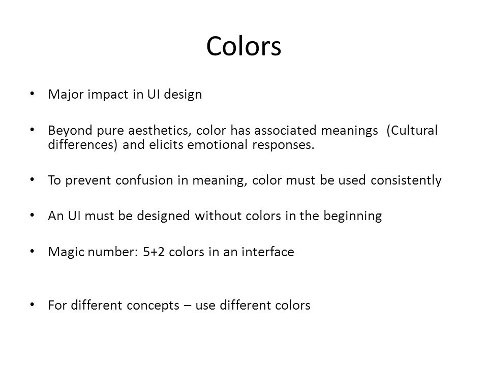 Colors Major impact in UI design Beyond pure aesthetics, color has associated meanings (Cultural differences) and elicits emotional responses.