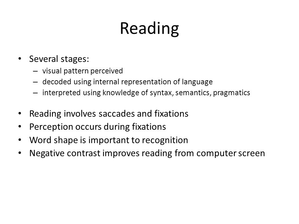 Reading Several stages: – visual pattern perceived – decoded using internal representation of language – interpreted using knowledge of syntax, semant
