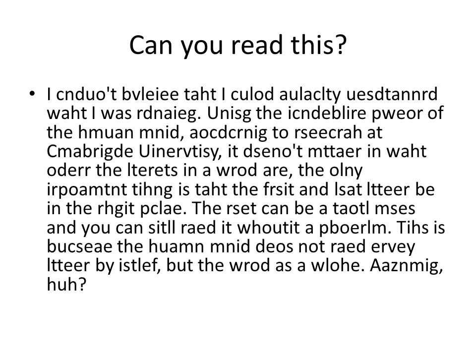 Can you read this. I cnduo t bvleiee taht I culod aulaclty uesdtannrd waht I was rdnaieg.