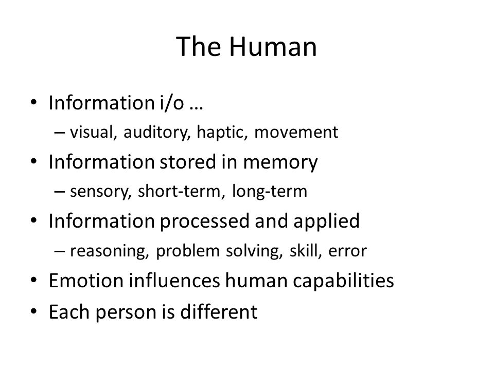 The Human Information i/o … – visual, auditory, haptic, movement Information stored in memory – sensory, short-term, long-term Information processed a