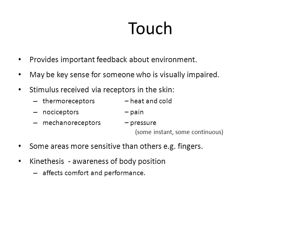 Touch Provides important feedback about environment. May be key sense for someone who is visually impaired. Stimulus received via receptors in the ski
