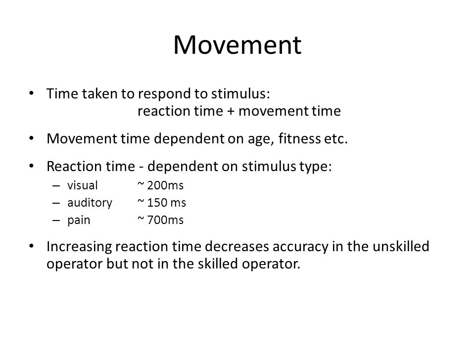 Movement Time taken to respond to stimulus: reaction time + movement time Movement time dependent on age, fitness etc.